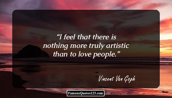 I feel that there is nothing more truly artistic than to love people.