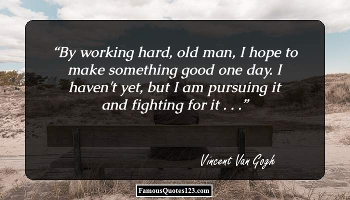 By working hard, old man, I hope to make something good one day. I haven't yet, but I am pursuing it and fighting for it . . .