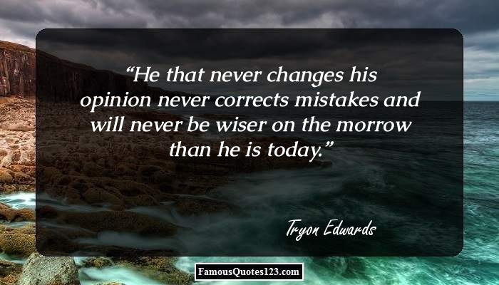 He that never changes his opinion never corrects mistakes and will never be wiser on the morrow than he is today.