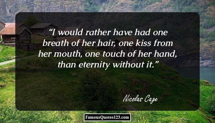 I would rather have had one breath of her hair, one kiss from her mouth, one touch of her hand, than eternity without it.