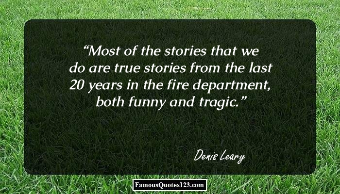 Most of the stories that we do are true stories from the last 20 years in the fire department, both funny and tragic.