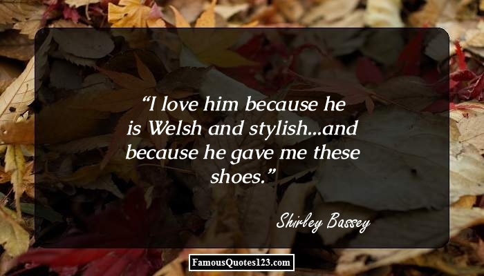 I love him because he is Welsh and stylish...and because he gave me these shoes.
