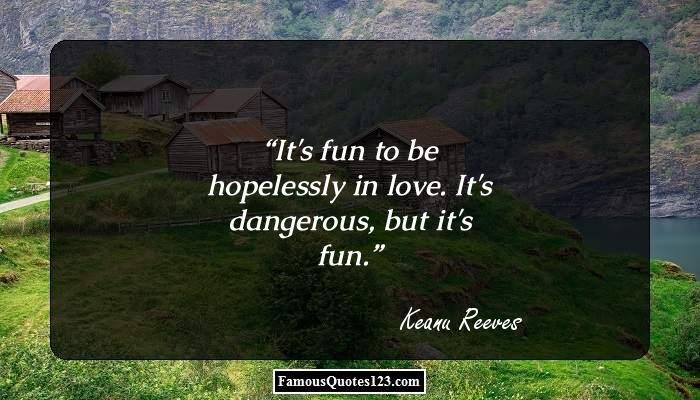 It's fun to be hopelessly in love. It's dangerous, but it's fun.