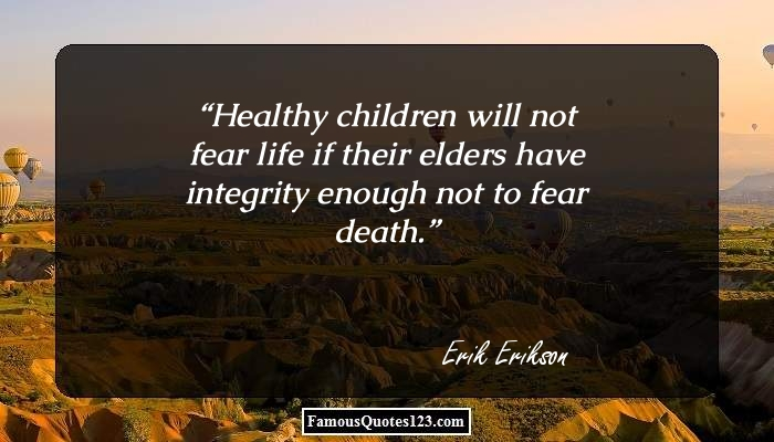 Healthy children will not fear life if their elders have integrity enough not to fear death.