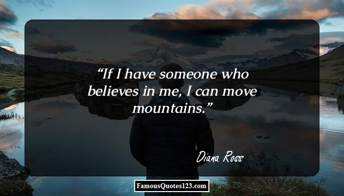 If I have someone who believes in me, I can move mountains.