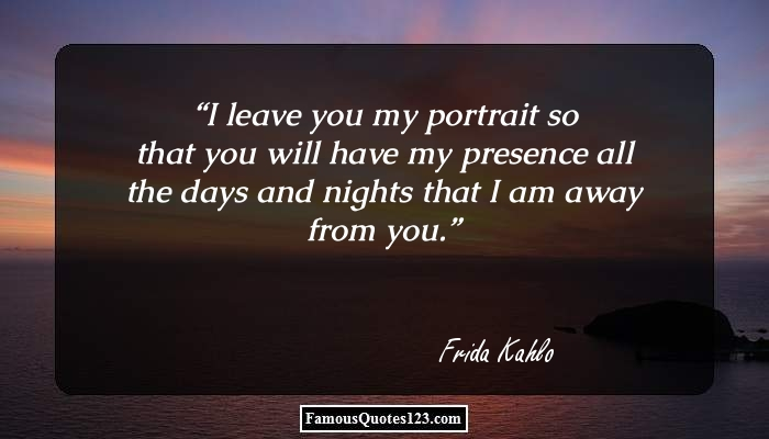 I leave you my portrait so that you will have my presence all the days and nights that I am away from you.