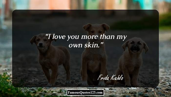 I love you more than my own skin.