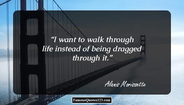 I want to walk through life instead of being dragged through it.
