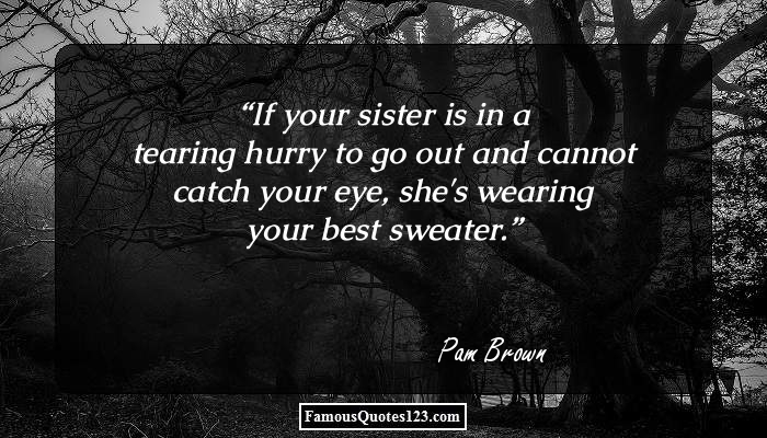 If your sister is in a tearing hurry to go out and cannot catch your eye, she's wearing your best sweater.