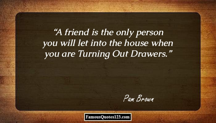 A friend is the only person you will let into the house when you are Turning Out Drawers.