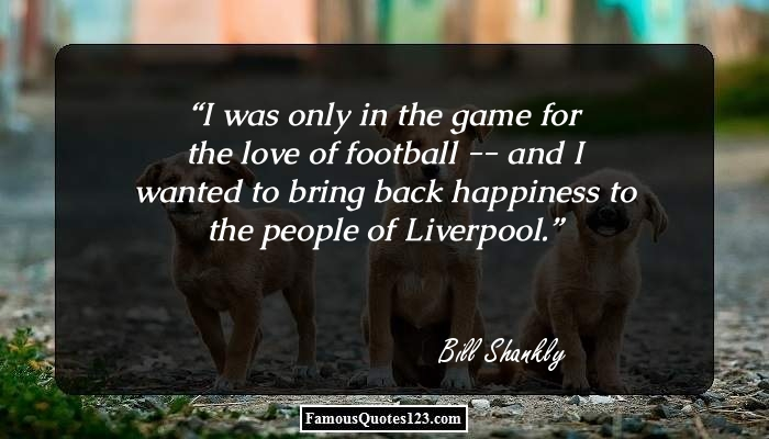 I was only in the game for the love of football -- and I wanted to bring back happiness to the people of Liverpool.