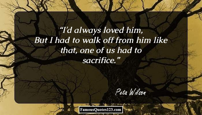I'd always loved him, But I had to walk off from him like that, one of us had to sacrifice.