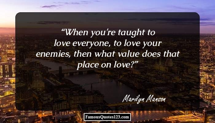 When you're taught to love everyone, to love your enemies, then what value does that place on love?