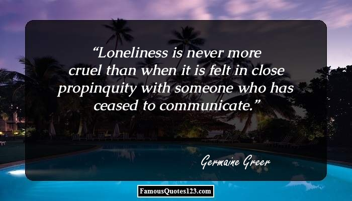 Loneliness is never more cruel than when it is felt in close propinquity with someone who has ceased to communicate.