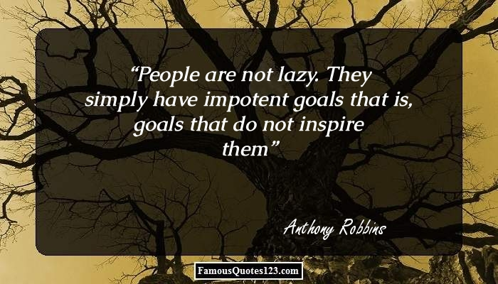 People are not lazy. They simply have impotent goals / that is, goals that do not inspire them