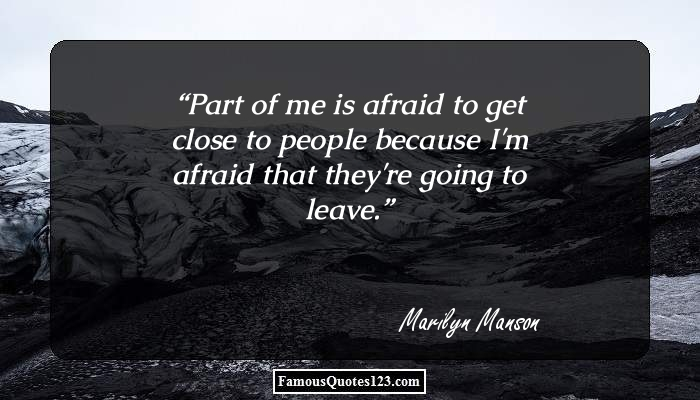 Part of me is afraid to get close to people because I'm afraid that they're going to leave.