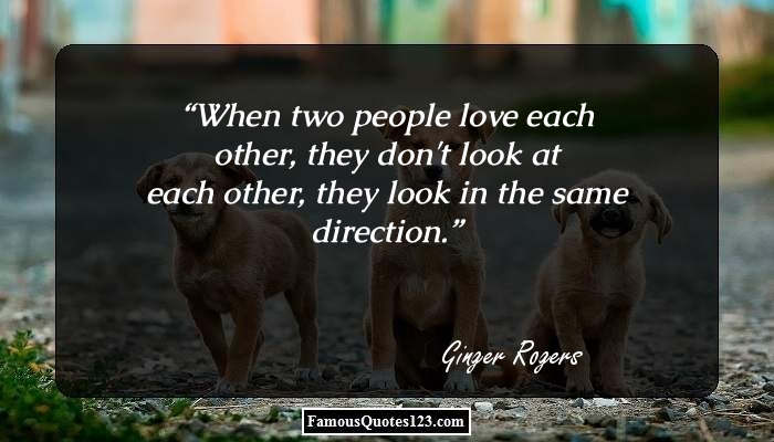 When two people love each other, they don't look at each other, they look in the same direction.