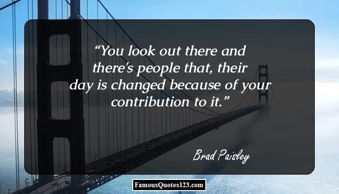 You look out there and there's people that, their day is changed because of your contribution to it.
