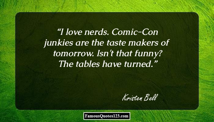 I love nerds. Comic-Con junkies are the taste makers of tomorrow. Isn't that funny? The tables have turned.