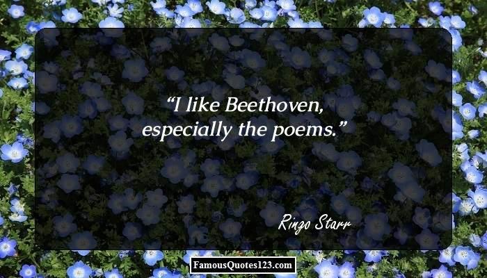 I like Beethoven, especially the poems.
