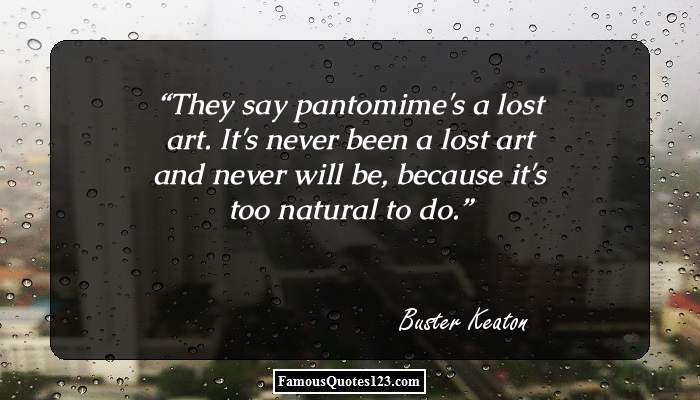 They say pantomime's a lost art. It's never been a lost art and never will be, because it's too natural to do.
