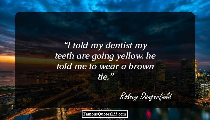 I told my dentist my teeth are going yellow. he told me to wear a brown tie.