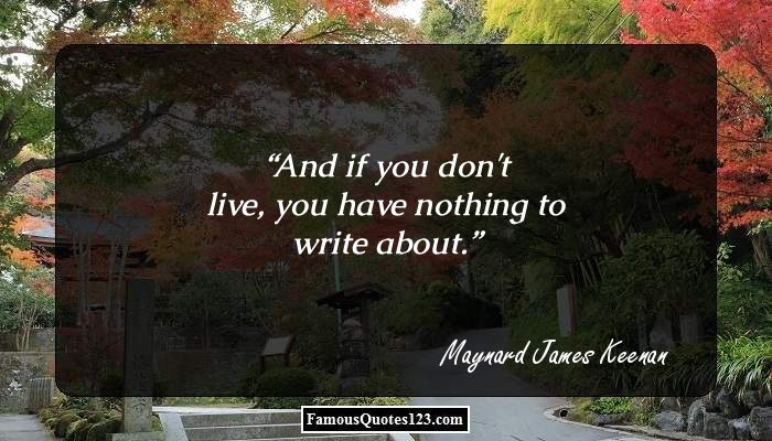 And if you don't live, you have nothing to write about.