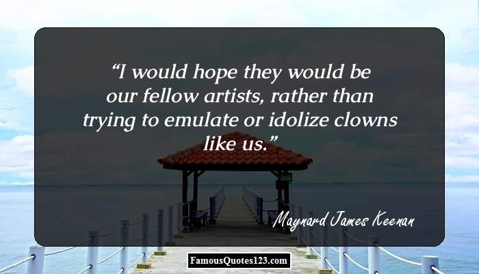 I would hope they would be our fellow artists, rather than trying to emulate or idolize clowns like us.