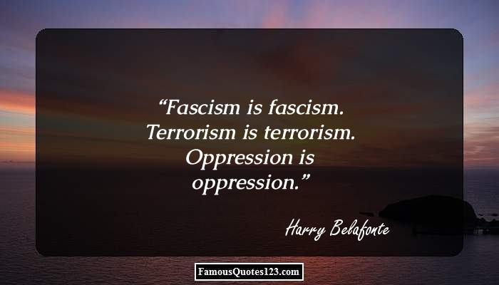 Fascism is fascism. Terrorism is terrorism. Oppression is oppression.