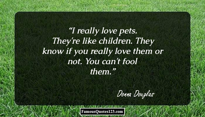 I really love pets. They're like children. They know if you really love them or not. You can't fool them.