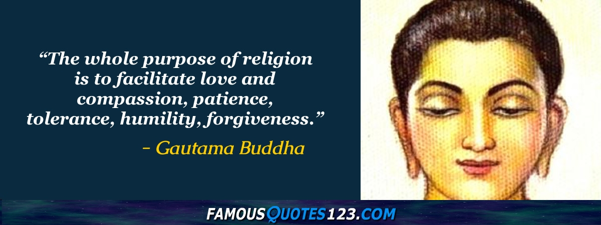 The whole purpose of religion is to facilitate love and compassion, patience, tolerance, humility, forgiveness.