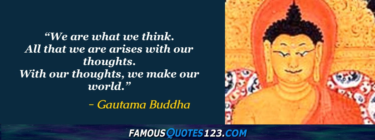 We are what we think. All that we are arises with our thoughts. With our thoughts, we make our world.