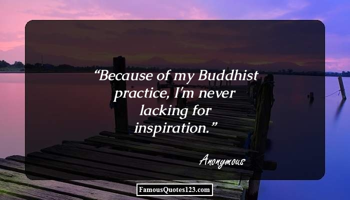 Because of my Buddhist practice, I'm never lacking for inspiration.