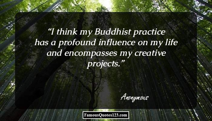 I think my Buddhist practice has a profound influence on my life and encompasses my creative projects.