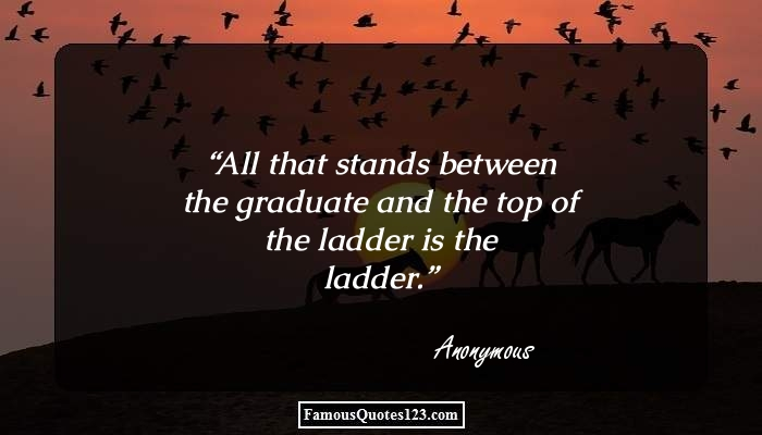 All that stands between the graduate and the top of the ladder is the ladder.