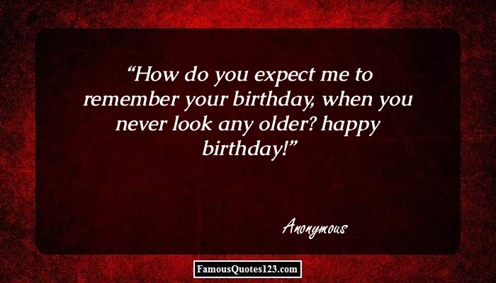 How do you expect me to remember your birthday, when you never look any older? happy birthday!