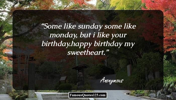 Some like sunday some like monday, but i like your birthday.happy birthday my sweetheart.