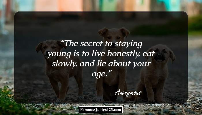 The secret to staying young is to live honestly, eat slowly, and lie about your age.