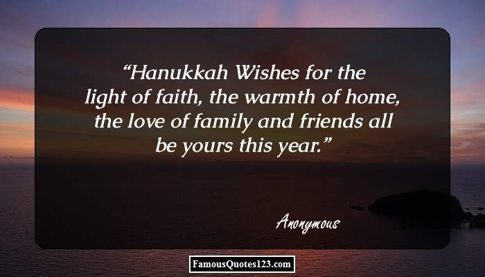 Hanukkah Wishes for the light of faith, the warmth of home, the love of family and friends all be yours this year.