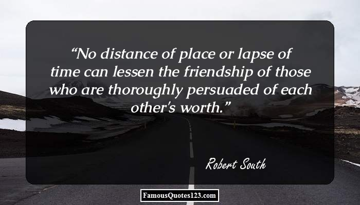 No distance of place or lapse of time can lessen the friendship of those who are thoroughly persuaded of each other's worth.