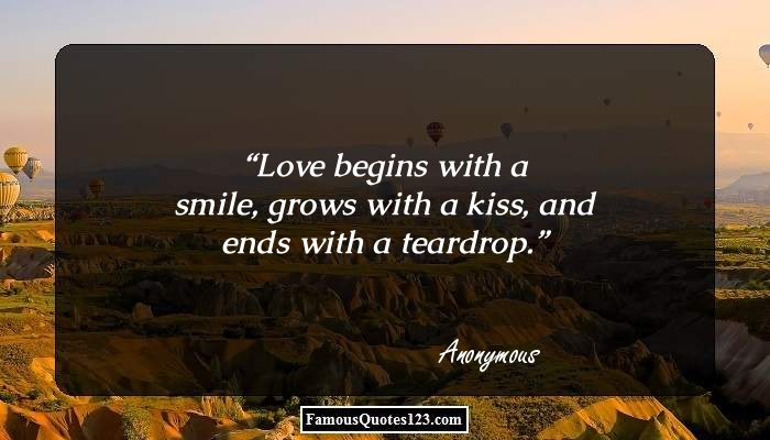 Love begins with a smile, grows with a kiss, and ends with a teardrop.