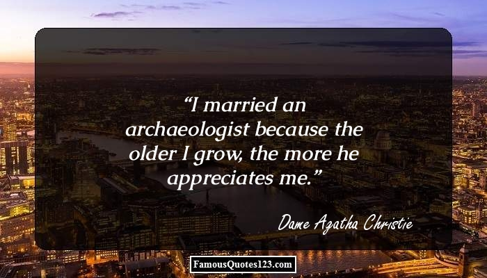 I married an archaeologist because the older I grow, the more he appreciates me.