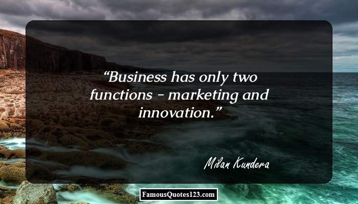Business has only two functions - marketing and innovation.