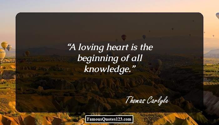 A loving heart is the beginning of all knowledge.