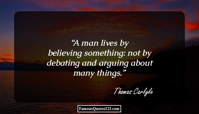 A man lives by believing something: not by debating and arguing about many things.