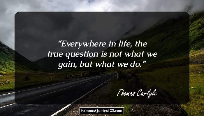 Everywhere in life, the true question is not what we gain, but what we do.