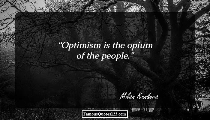 Optimism is the opium of the people.