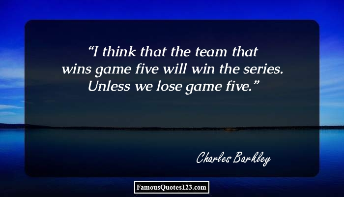 I think that the team that wins game five will win the series. Unless we lose game five.