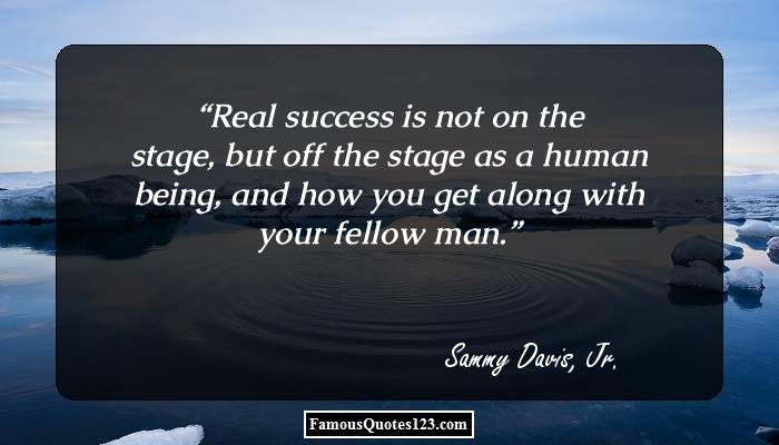 Real success is not on the stage, but off the stage as a human being, and how you get along with your fellow man.
