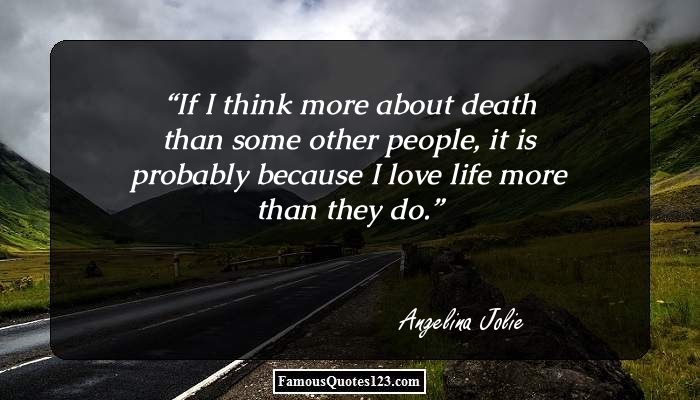 If I think more about death than some other people, it is probably because I love life more than they do.